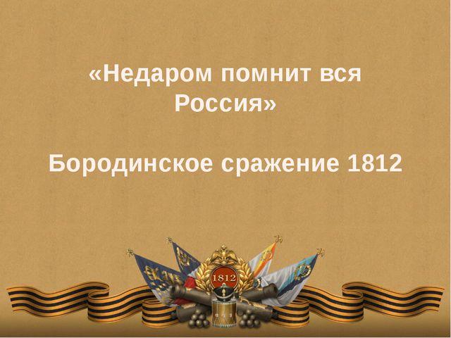 «Недаром помнит вся Россия» Бородинское сражение 1812
