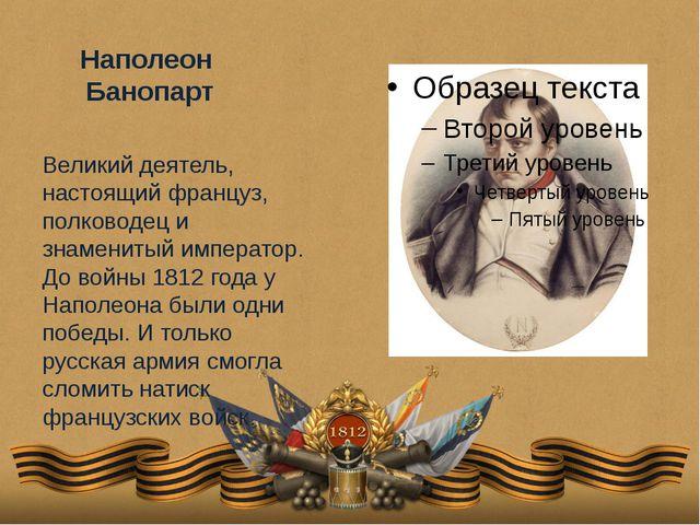 Наполеон Банопарт Великий деятель, настоящий француз, полководец и знаменитый...