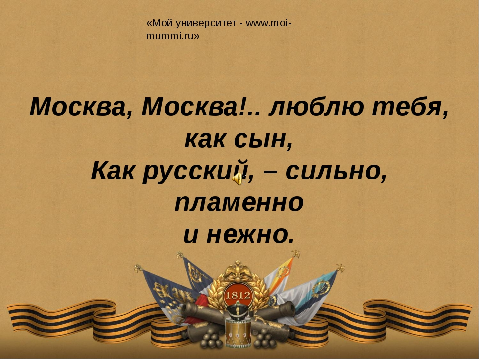 Москва, Москва!.. люблю тебя, как сын, Как русский, – сильно, пламенно и неж...