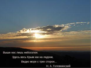 Выше нас лишь небосклон. Здесь весь Крым как на ладони, Видно море с трех сто