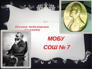 Русские Нобелевские Лауреаты МОБУ СОШ № 7