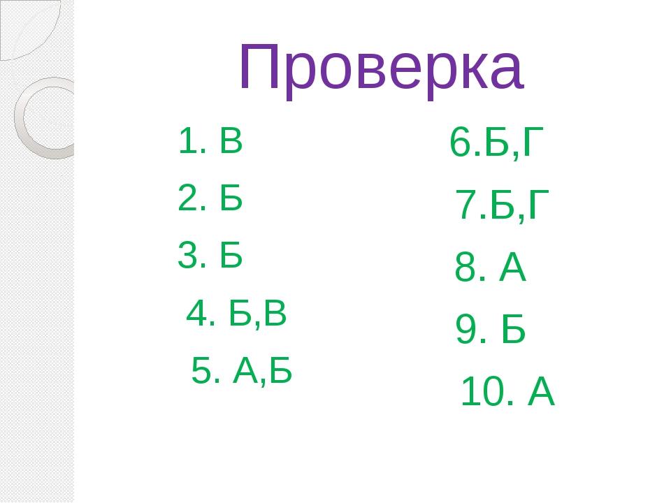 Проверка 1. В 2. Б 3. Б 4. Б,В 5. А,Б 6.Б,Г 7.Б,Г 8. А 9. Б 10. А