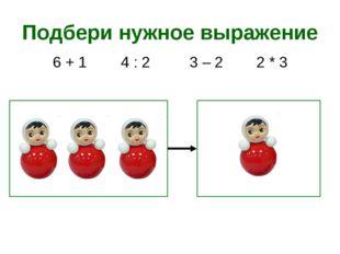 Подбери нужное выражение 2 * 3 3 – 2 6 + 1 4 : 2