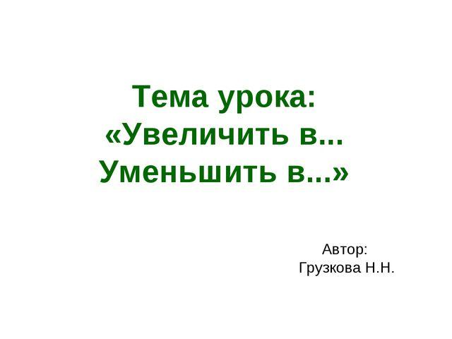 Тема урока: «Увеличить в... Уменьшить в...» Автор: Грузкова Н.Н.