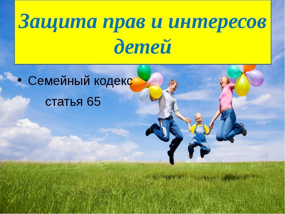 Семейный кодекс статья 65 Защита прав и интересов детей