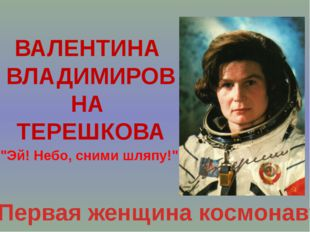 "ВАЛЕНТИНА ВЛАДИМИРОВНА ТЕРЕШКОВА Первая женщина космонавт ""Эй! Небо, сними шл"