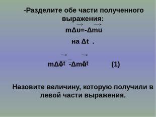 -Разделите обе части полученного выражения: mΔυ=-Δmu на Δt . mΔυ -Δmu (1) На