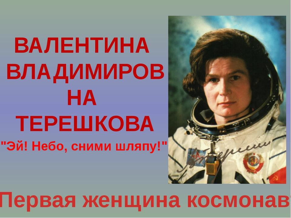 "ВАЛЕНТИНА ВЛАДИМИРОВНА ТЕРЕШКОВА Первая женщина космонавт ""Эй! Небо, сними шл..."
