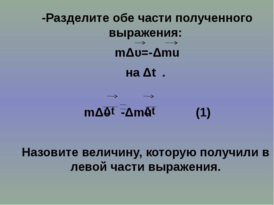 -Разделите обе части полученного выражения: mΔυ=-Δmu на Δt . mΔυ -Δmu (1) На...