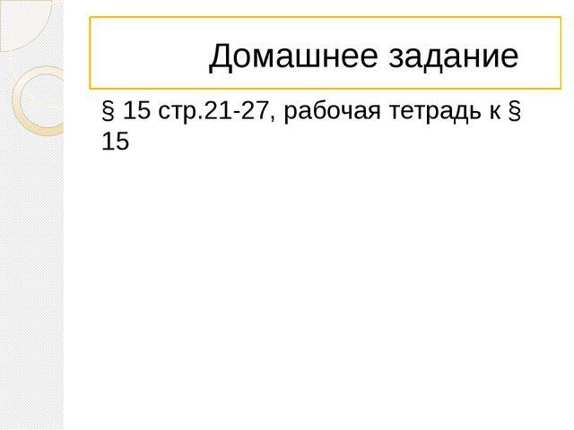 Домашнее задание § 15 стр.21-27, рабочая тетрадь к § 15