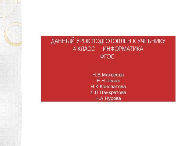 ДАННЫЙ УРОК ПОДГОТОВЛЕН К УЧЕБНИКУ 4 КЛАСС ИНФОРМАТИКА ФГОС Н.В.Матвеева Е.Н....
