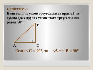 Следствие 2. Если один из углов треугольника прямой, то сумма двух других уг