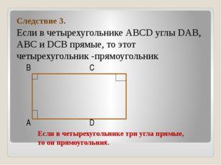 Следствие 3. Если в четырехугольнике АВСD углы DAB, ABC и DCВ прямые, то это
