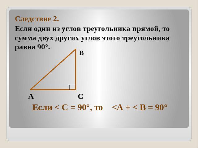 Следствие 2. Если один из углов треугольника прямой, то сумма двух других уг...