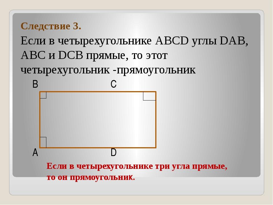 Следствие 3. Если в четырехугольнике АВСD углы DAB, ABC и DCВ прямые, то это...