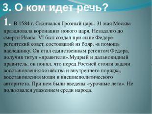 3. О ком идет речь? 1. В 1584 г. Скончался Грозный царь. 31 мая Москва праздн
