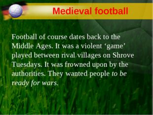 Medieval football Football of course dates back to the Middle Ages. It was a