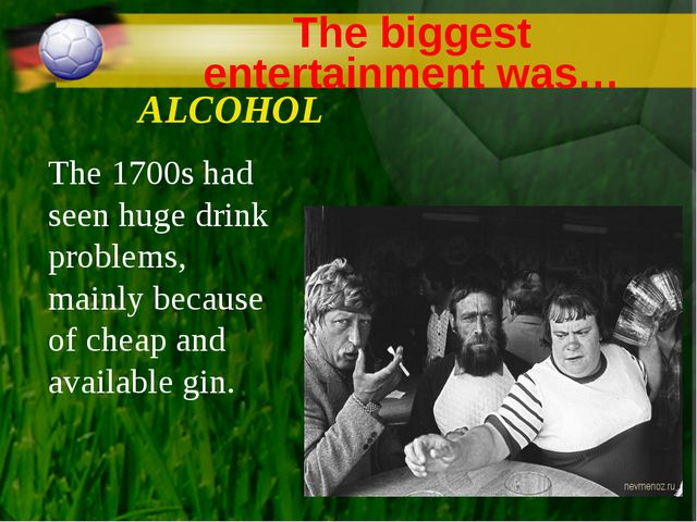 The biggest entertainment was… ALCOHOL The 1700s had seen huge drink problems...