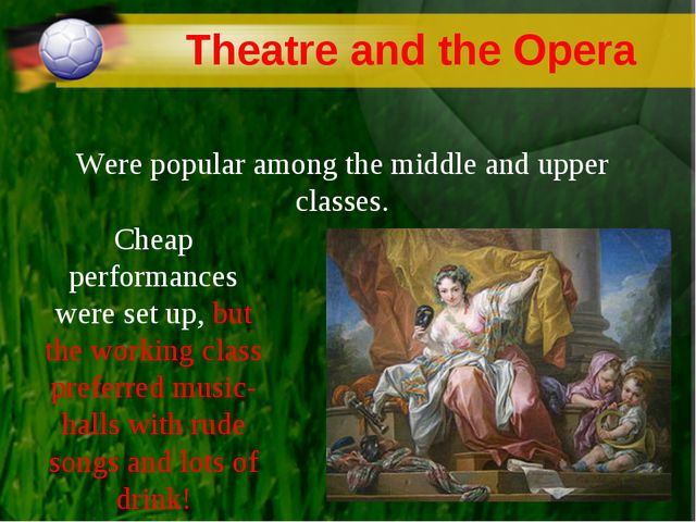 Theatre and the Opera Were popular among the middle and upper classes. Cheap...