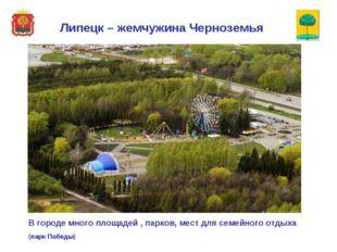 В городе много площадей , парков, мест для семейного отдыха (парк Победы) Лип