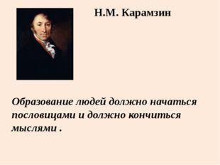 Образование людей должно начаться пословицами и должно кончиться мыслями . Н.