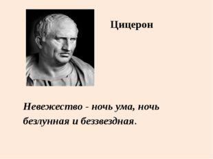 Невежество - ночь ума, ночь безлунная и беззвездная. Цицерон