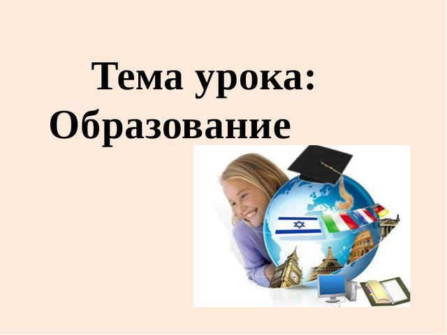 Тема урока: Образование