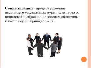 Социализация - процесс усвоения индивидом социальных норм, культурных ценност