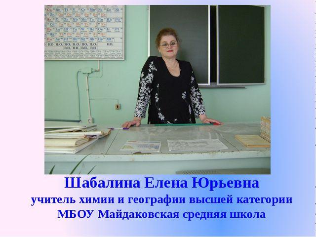 Шабалина Елена Юрьевна учитель химии и географии высшей категории МБОУ Майдак...