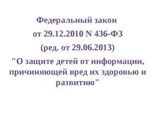 """Федеральный закон от 29.12.2010 N 436-ФЗ (ред. от 29.06.2013) """"О защите детей"""