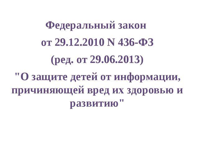 """Федеральный закон от 29.12.2010 N 436-ФЗ (ред. от 29.06.2013) """"О защите детей..."""