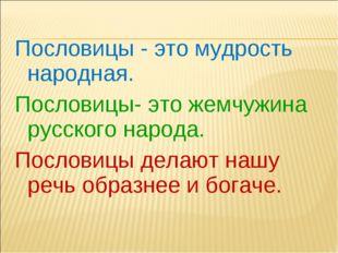 Пословицы - это мудрость народная. Пословицы- это жемчужина русского народа.