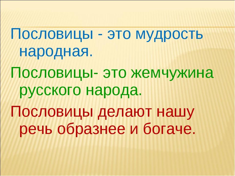Пословицы - это мудрость народная. Пословицы- это жемчужина русского народа....
