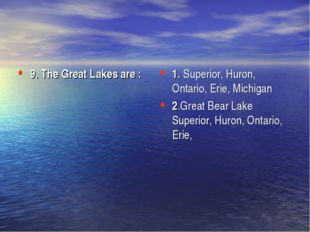 9. The Great Lakes are :  1. Superior, Huron, Ontario, Erie, Michigan  2.Grea