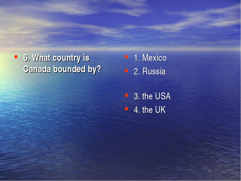 6. What country is Canada bounded by? 1. Mexico 2. Russia 3. the USA 4. the UK