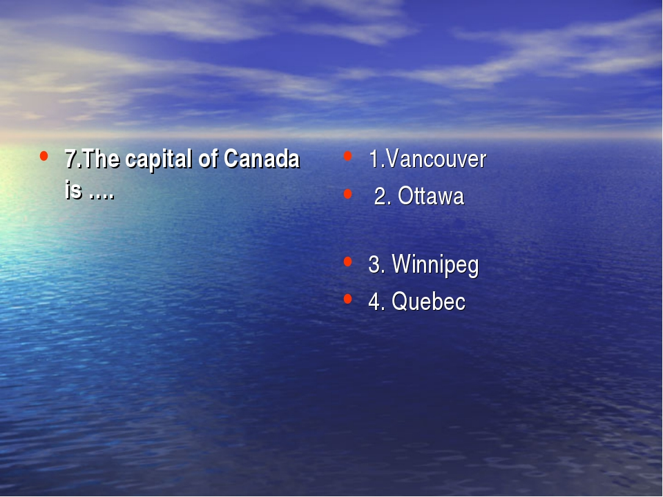 7.The capital of Canada is ….  1.Vancouver 2. Ottawa 3. Winnipeg 4. Quebec