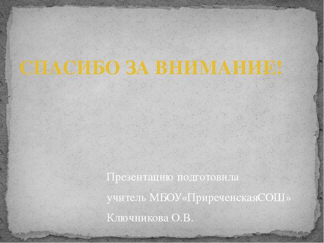 Презентацию подготовила учитель МБОУ«ПриреченскаяСОШ» Ключникова О.В. СПАСИБО...