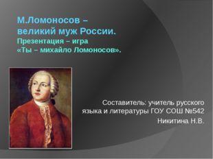 М.Ломоносов – великий муж России. Презентация – игра «Ты – михайло Ломоносов»