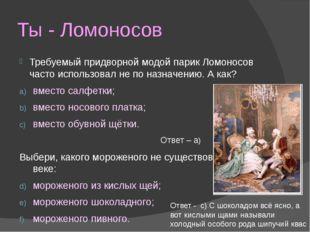 Ты - Ломоносов Требуемый придворной модой парик Ломоносов часто использовал н