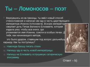 Ты – Ломоносов – поэт Вернувшись из-за границы, ты ввёл новый способ стихосло