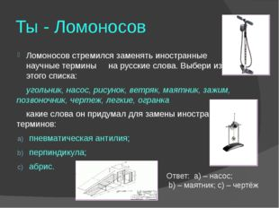 Ты - Ломоносов Ломоносов стремился заменять иностранные научные термины на ру