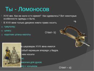 Ты - Ломоносов XVIII век. Как же жили в то время? Как одевались? Вот некоторы
