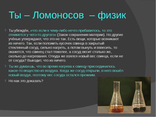 Ты – Ломоносов – физик Ты убеждён, «что если к чему-либо нечто прибавилось, т...