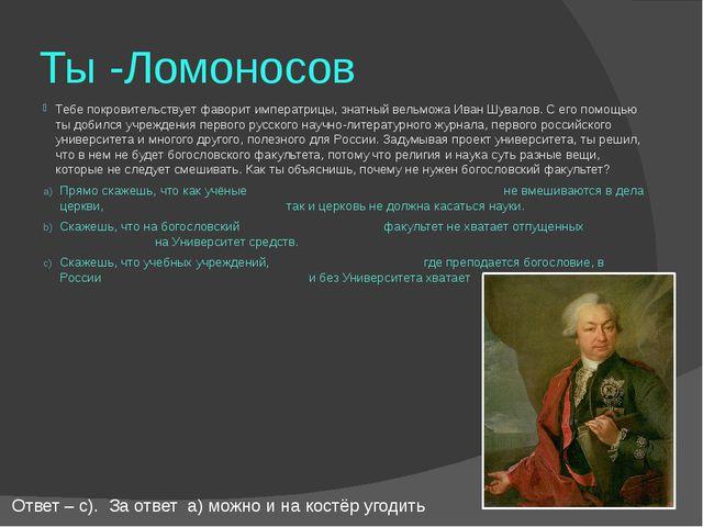 Ты -Ломоносов Тебе покровительствует фаворит императрицы, знатный вельможа Ив...