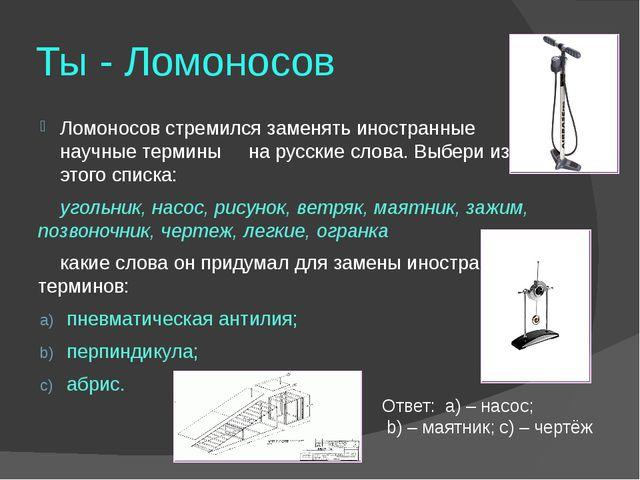 Ты - Ломоносов Ломоносов стремился заменять иностранные научные термины на ру...