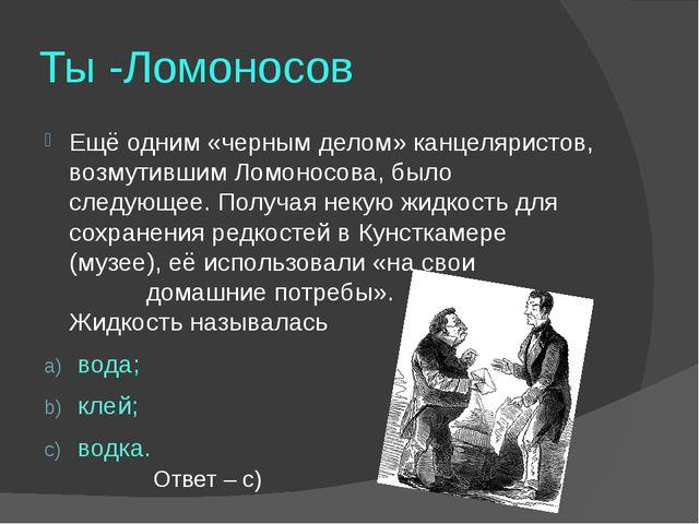 Ты -Ломоносов Ещё одним «черным делом» канцеляристов, возмутившим Ломоносова,...
