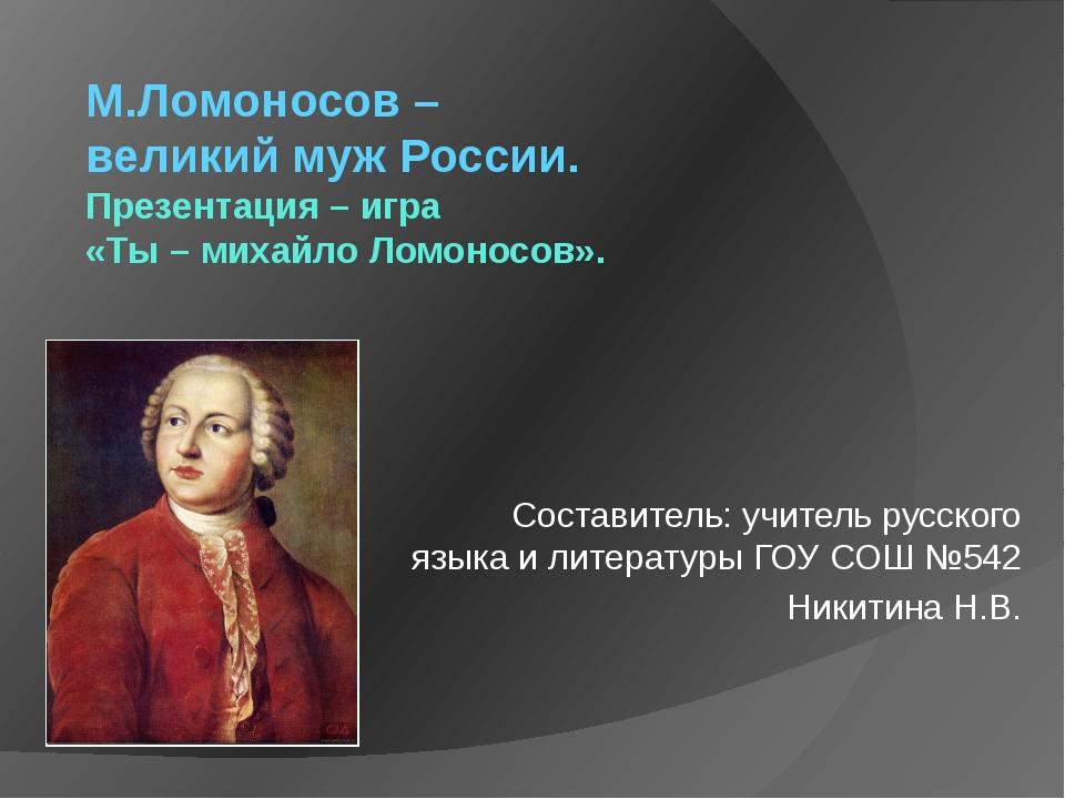 М.Ломоносов – великий муж России. Презентация – игра «Ты – михайло Ломоносов»...