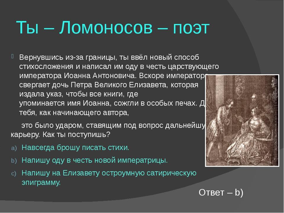 Ты – Ломоносов – поэт Вернувшись из-за границы, ты ввёл новый способ стихосло...