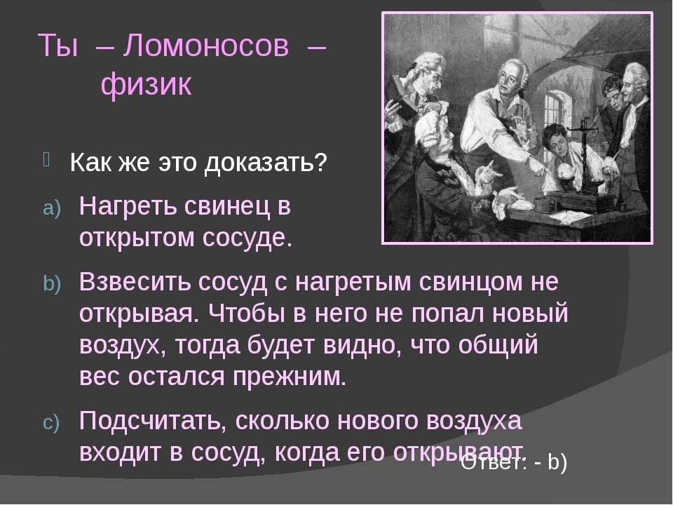 Ты – Ломоносов – физик Как же это доказать? Нагреть свинец в открытом сосуде....