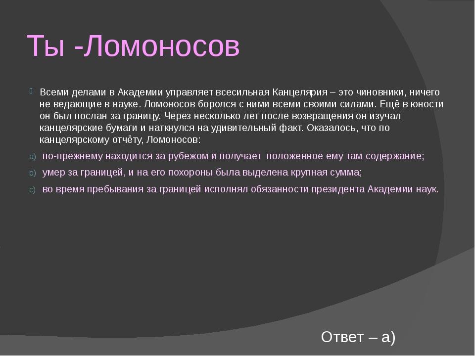 Ты -Ломоносов Всеми делами в Академии управляет всесильная Канцелярия – это ч...